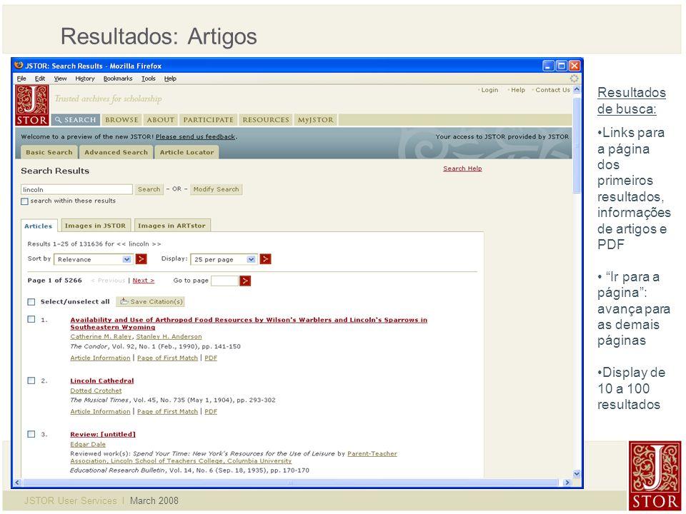 JSTOR User Services l March 2008 Resultados: Artigos Resultados de busca: Links para a página dos primeiros resultados, informações de artigos e PDF Ir para a página: avança para as demais páginas Display de 10 a 100 resultados