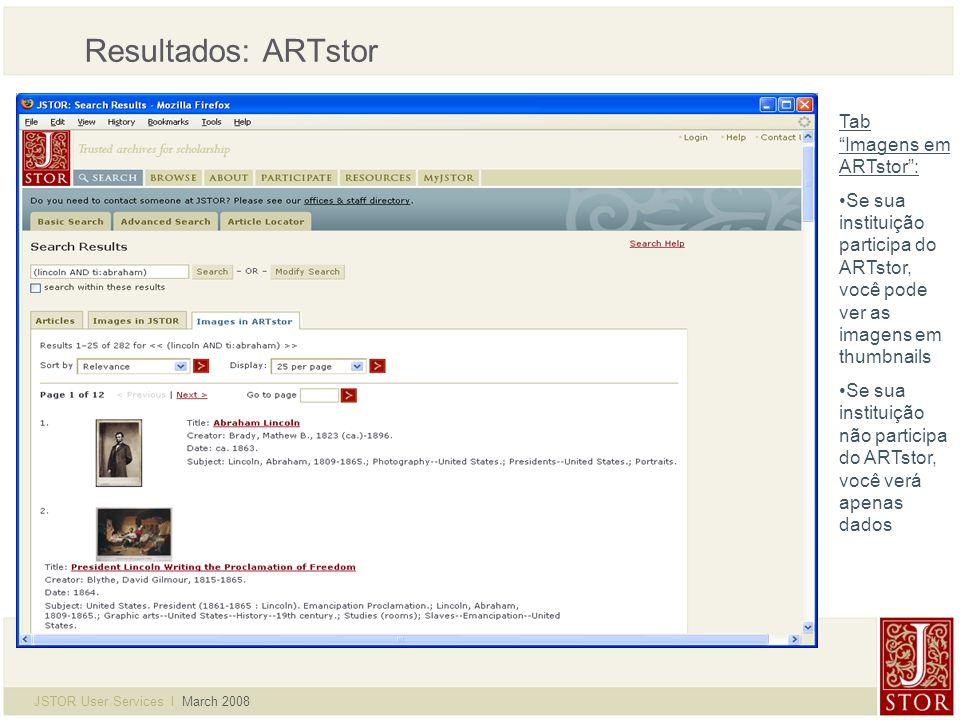 JSTOR User Services l March 2008 Resultados: ARTstor Tab Imagens em ARTstor: Se sua instituição participa do ARTstor, você pode ver as imagens em thumbnails Se sua instituição não participa do ARTstor, você verá apenas dados