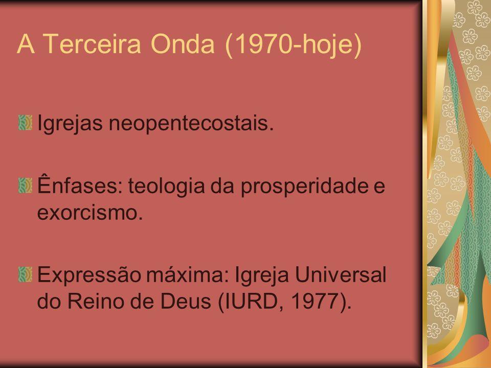 A Terceira Onda (1970-hoje) Igrejas neopentecostais. Ênfases: teologia da prosperidade e exorcismo. Expressão máxima: Igreja Universal do Reino de Deu