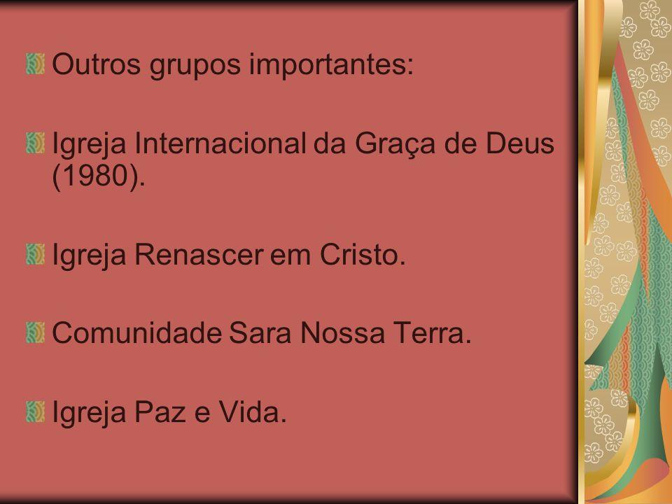 Outros grupos importantes: Igreja Internacional da Graça de Deus (1980). Igreja Renascer em Cristo. Comunidade Sara Nossa Terra. Igreja Paz e Vida.