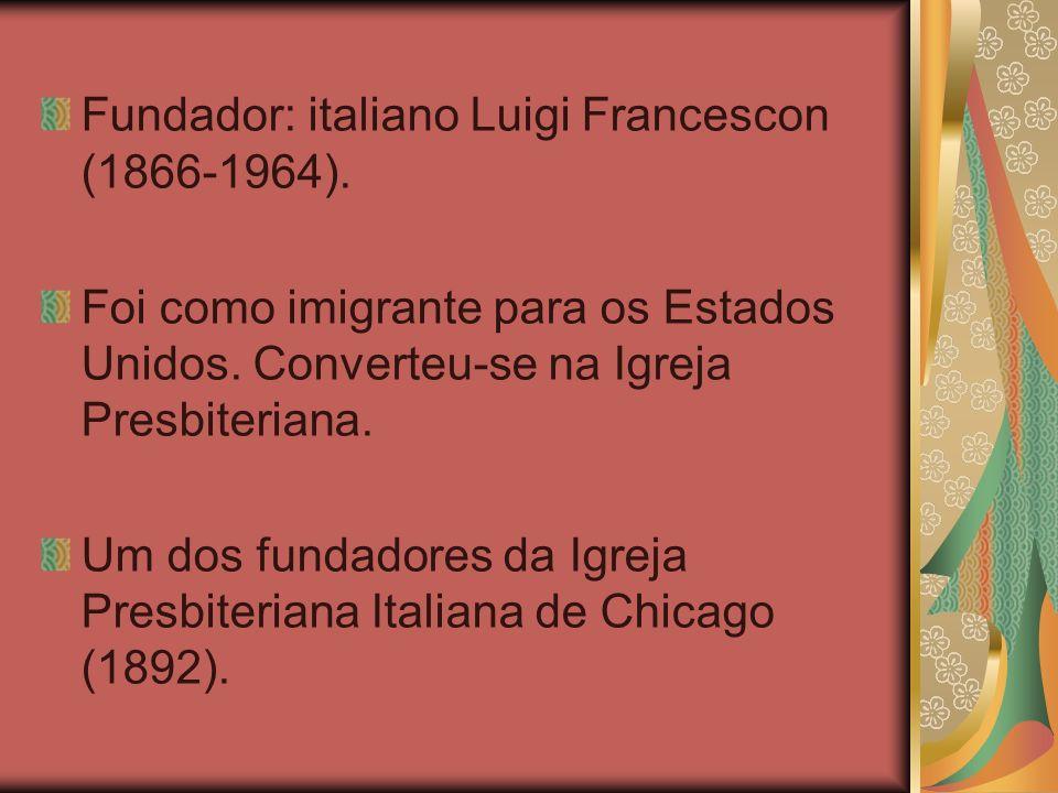 Fundador: italiano Luigi Francescon (1866-1964). Foi como imigrante para os Estados Unidos. Converteu-se na Igreja Presbiteriana. Um dos fundadores da