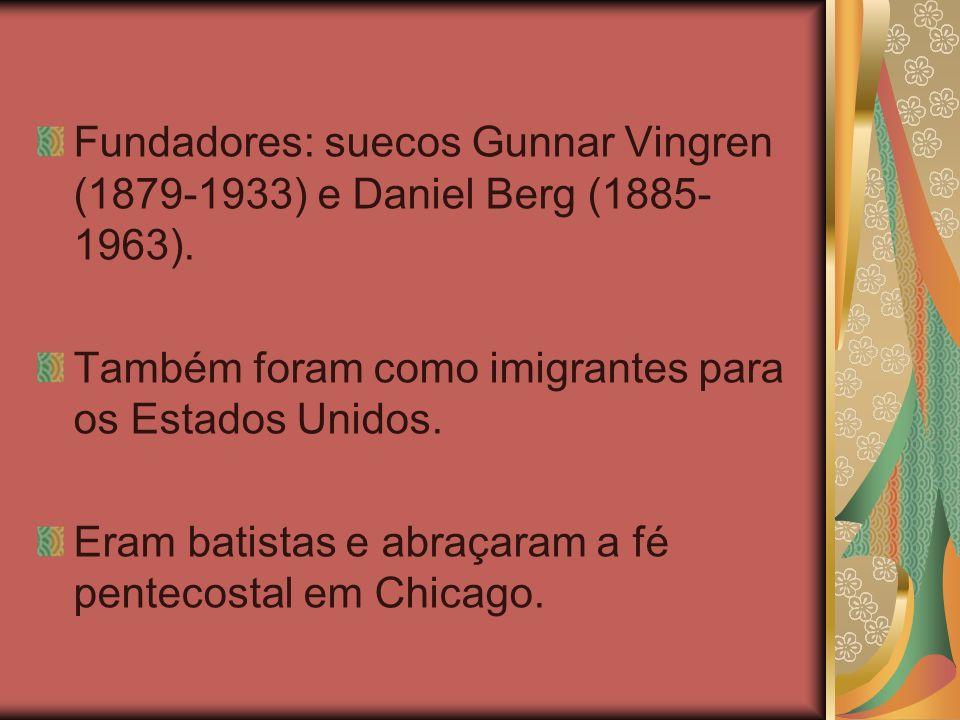 Fundadores: suecos Gunnar Vingren (1879-1933) e Daniel Berg (1885- 1963). Também foram como imigrantes para os Estados Unidos. Eram batistas e abraçar