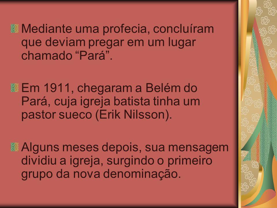 Mediante uma profecia, concluíram que deviam pregar em um lugar chamado Pará. Em 1911, chegaram a Belém do Pará, cuja igreja batista tinha um pastor s