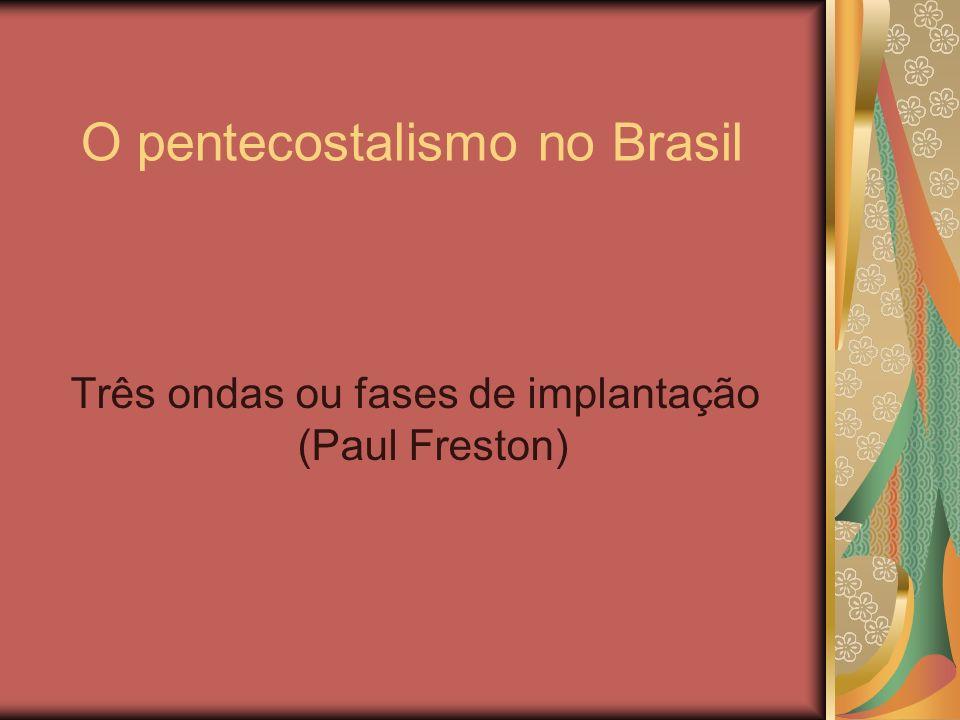 O pentecostalismo no Brasil Três ondas ou fases de implantação (Paul Freston)
