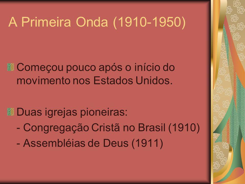 A Primeira Onda (1910-1950) Começou pouco após o início do movimento nos Estados Unidos. Duas igrejas pioneiras: - Congregação Cristã no Brasil (1910)