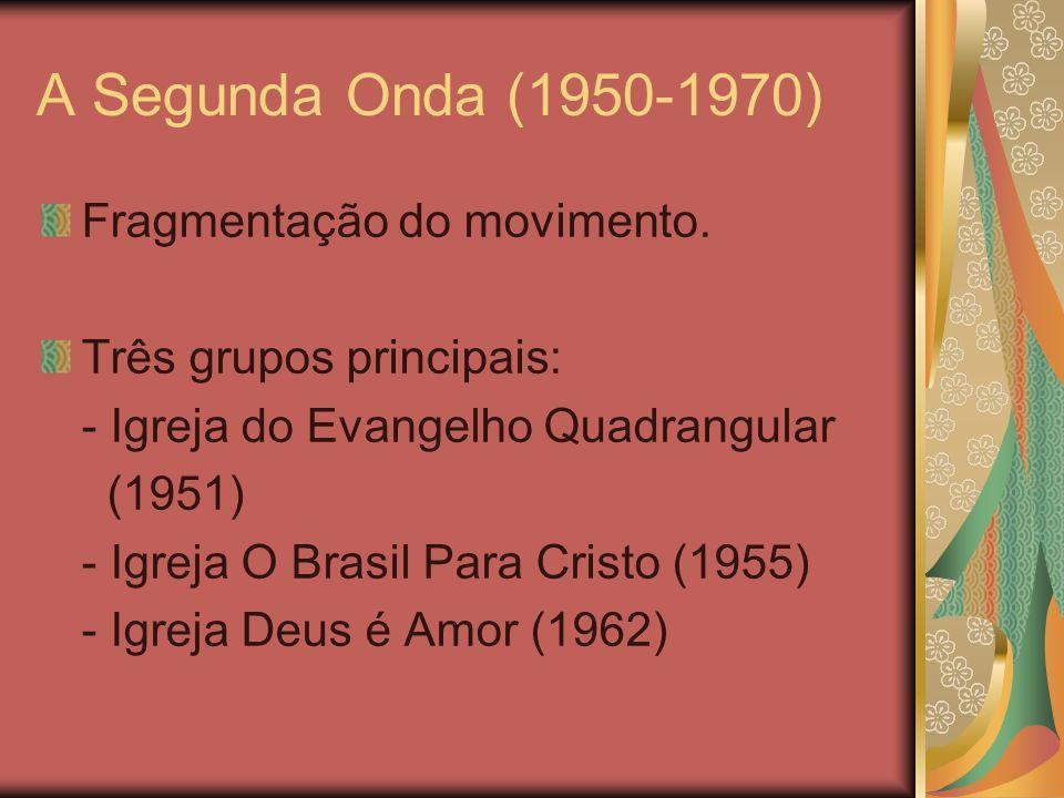 A Segunda Onda (1950-1970) Fragmentação do movimento. Três grupos principais: - Igreja do Evangelho Quadrangular (1951) - Igreja O Brasil Para Cristo