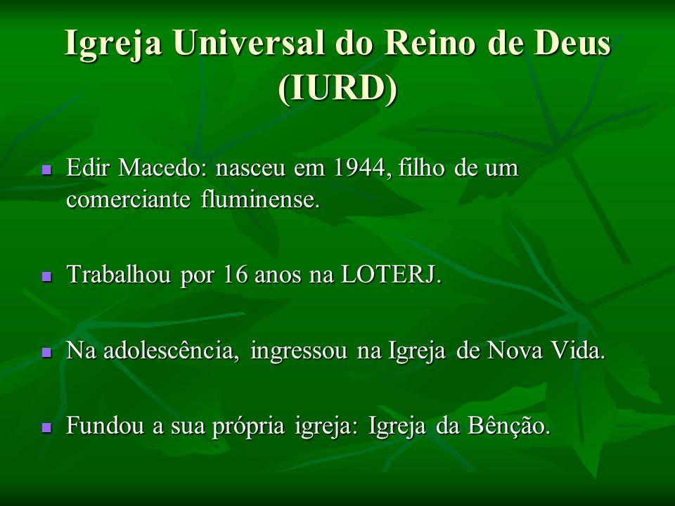Igreja Universal do Reino de Deus (IURD) Edir Macedo: nasceu em 1944, filho de um comerciante fluminense. Trabalhou por 16 anos na LOTERJ. Na adolescê