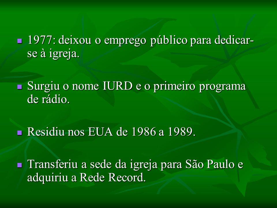 1977: deixou o emprego público para dedicar- se à igreja. 1977: deixou o emprego público para dedicar- se à igreja. Surgiu o nome IURD e o primeiro pr