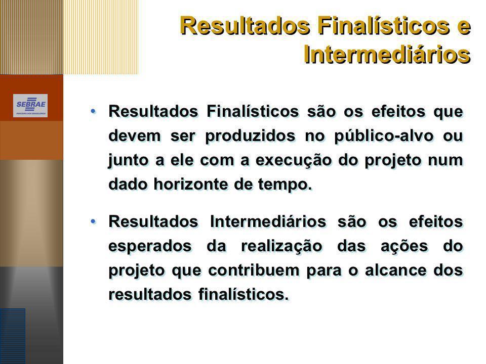 Resultados Finalísticos e Intermediários Resultados Finalísticos são os efeitos que devem ser produzidos no público-alvo ou junto a ele com a execução