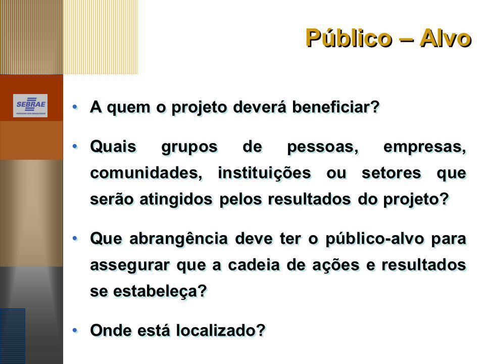 Público – Alvo A quem o projeto deverá beneficiar? Quais grupos de pessoas, empresas, comunidades, instituições ou setores que serão atingidos pelos r