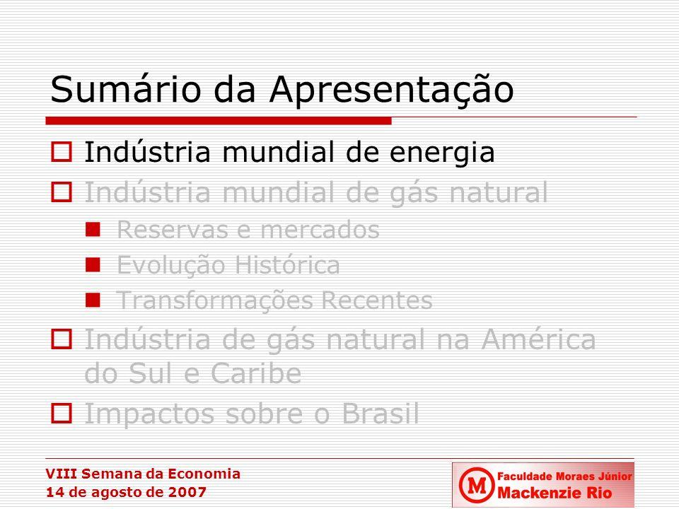 VIII Semana da Economia 14 de agosto de 2007 Precificação do Gás Natural: Lógica Diferenciada por Mercado EUA e Reino Unido – preço definido por meio da competição gás-gás e pela relação entre oferta e demanda do energético; Europa – contratos de longo prazo com preços indexados aos preços dos energéticos substitutos ao gás natural (netback); os contratos possuem cláusulas que prevêem a renegociação periódica de preços do gás natural para ajustá-los ao preço do óleo; Ásia – indexação dos preços do gás natural a uma cesta de óleo (Japanese Crude Cocktail);