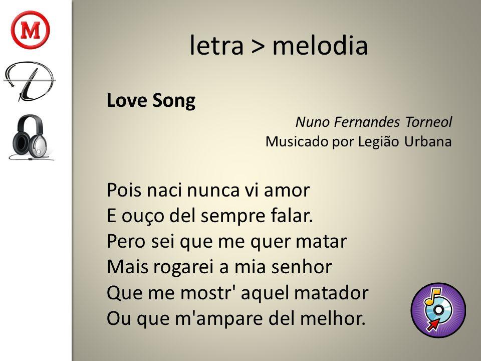 letra > melodia Love Song Nuno Fernandes Torneol Musicado por Legião Urbana Pois naci nunca vi amor E ouço del sempre falar. Pero sei que me quer mata