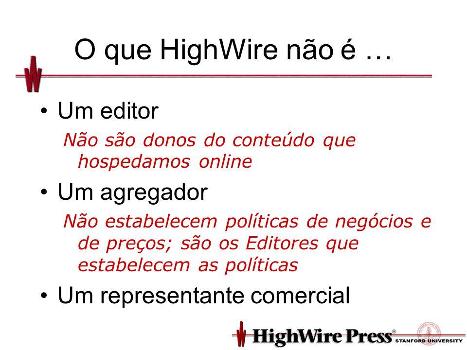 O que HighWire não é … Um editor Não são donos do conteúdo que hospedamos online Um agregador Não estabelecem políticas de negócios e de preços; são os Editores que estabelecem as políticas Um representante comercial