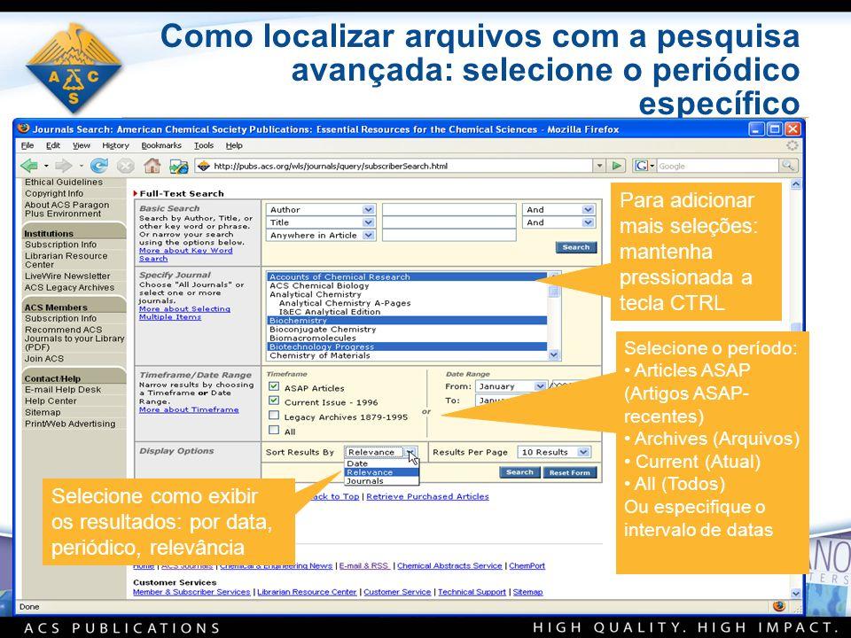 Como localizar arquivos com a pesquisa avançada: selecione o periódico específico Para adicionar mais seleções: mantenha pressionada a tecla CTRL Selecione o período: Articles ASAP (Artigos ASAP- recentes) Archives (Arquivos) Current (Atual) All (Todos) Ou especifique o intervalo de datas Selecione como exibir os resultados: por data, periódico, relevância