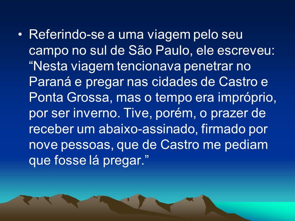 Referindo-se a uma viagem pelo seu campo no sul de São Paulo, ele escreveu: Nesta viagem tencionava penetrar no Paraná e pregar nas cidades de Castro e Ponta Grossa, mas o tempo era impróprio, por ser inverno.