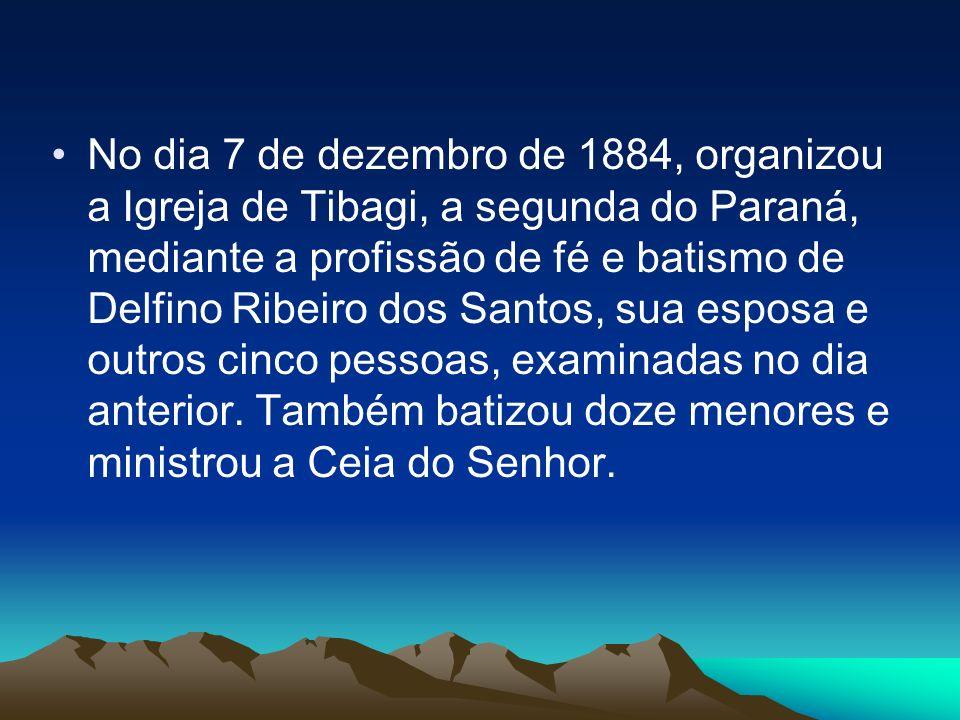 No dia 7 de dezembro de 1884, organizou a Igreja de Tibagi, a segunda do Paraná, mediante a profissão de fé e batismo de Delfino Ribeiro dos Santos, sua esposa e outros cinco pessoas, examinadas no dia anterior.