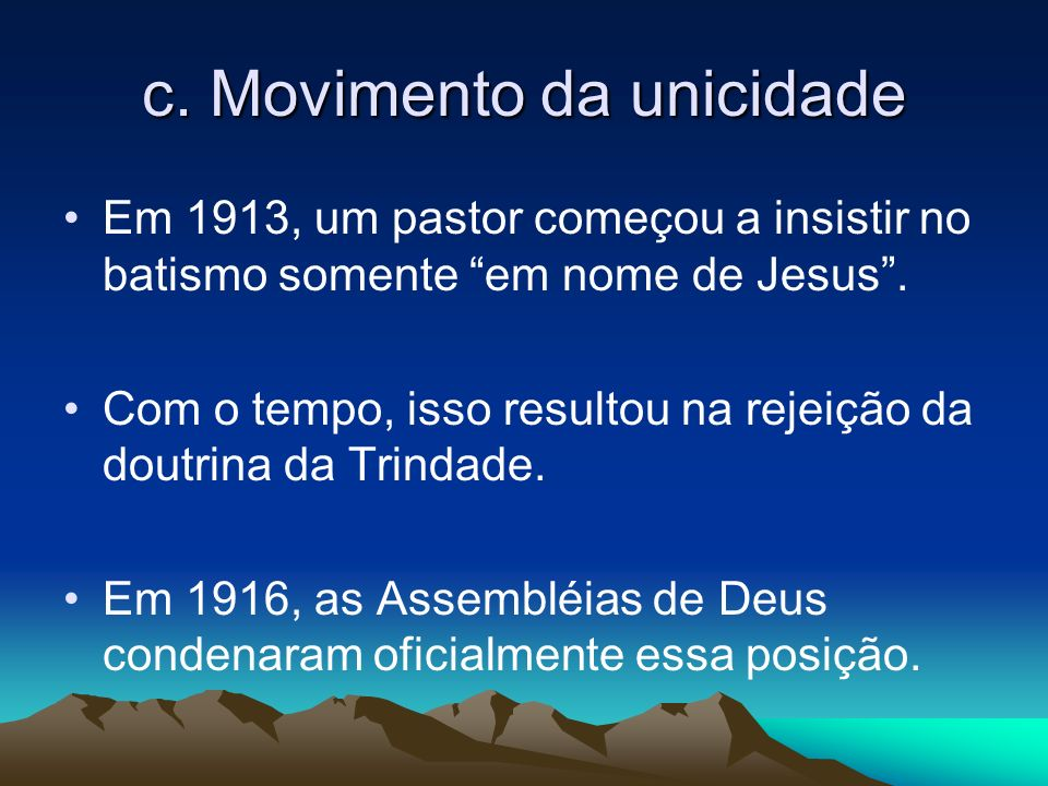 c. Movimento da unicidade Em 1913, um pastor começou a insistir no batismo somente em nome de Jesus. Com o tempo, isso resultou na rejeição da doutrin