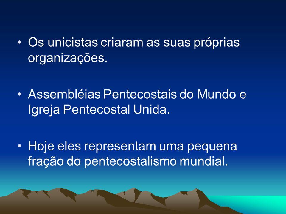 Os unicistas criaram as suas próprias organizações. Assembléias Pentecostais do Mundo e Igreja Pentecostal Unida. Hoje eles representam uma pequena fr