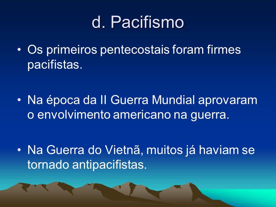 d. Pacifismo Os primeiros pentecostais foram firmes pacifistas. Na época da II Guerra Mundial aprovaram o envolvimento americano na guerra. Na Guerra