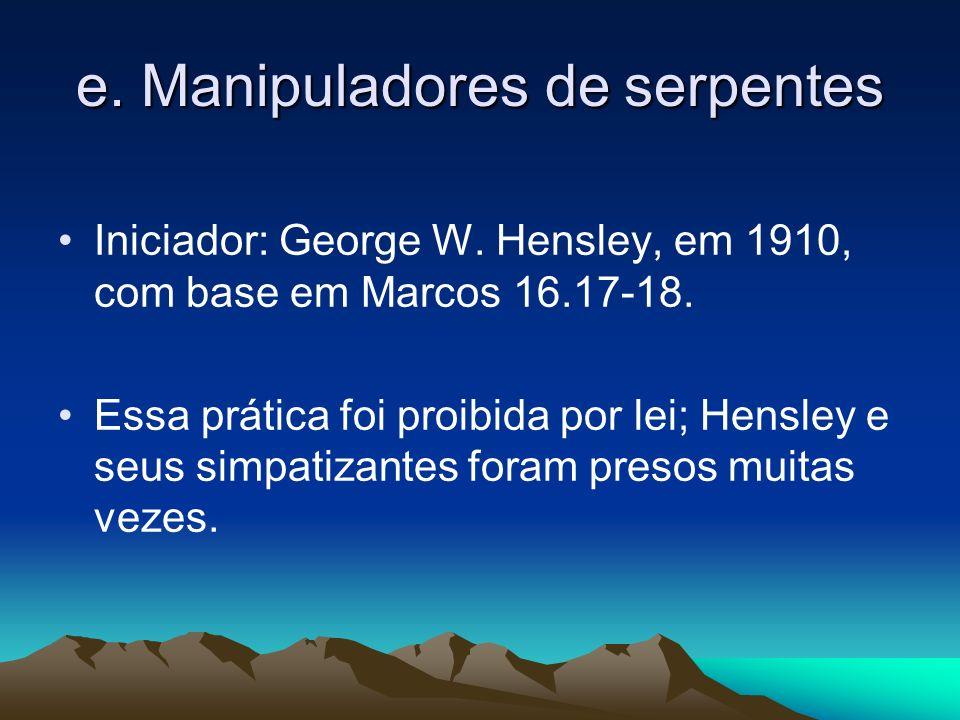 e. Manipuladores de serpentes Iniciador: George W. Hensley, em 1910, com base em Marcos 16.17-18. Essa prática foi proibida por lei; Hensley e seus si