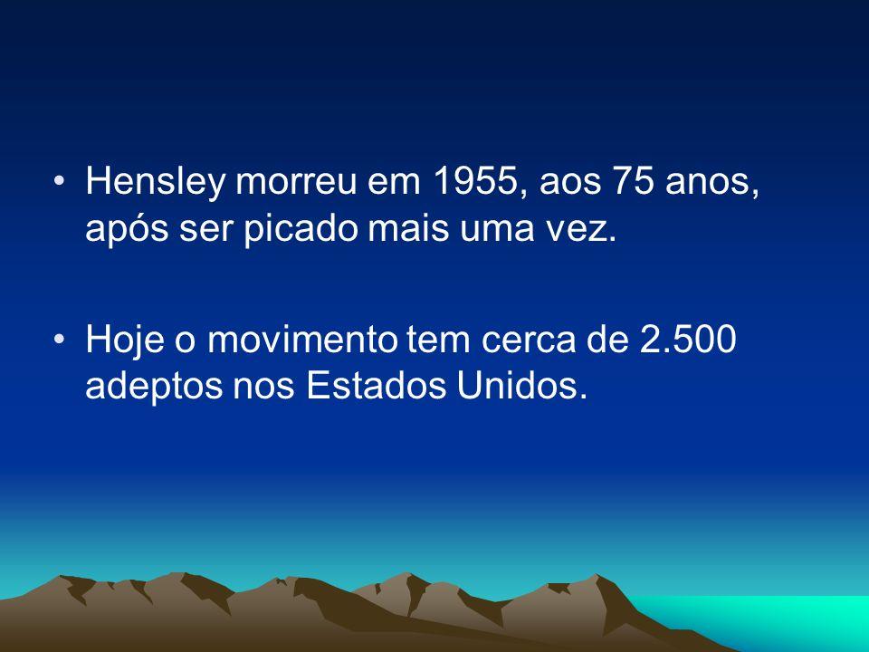 Hensley morreu em 1955, aos 75 anos, após ser picado mais uma vez. Hoje o movimento tem cerca de 2.500 adeptos nos Estados Unidos.