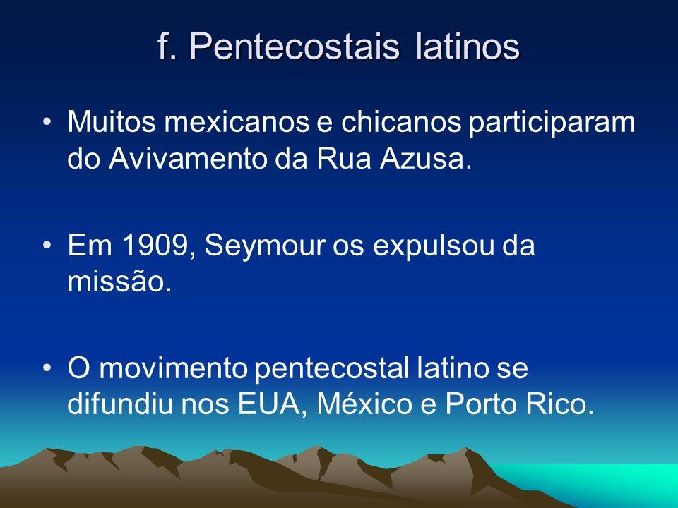 f. Pentecostais latinos Muitos mexicanos e chicanos participaram do Avivamento da Rua Azusa. Em 1909, Seymour os expulsou da missão. O movimento pente
