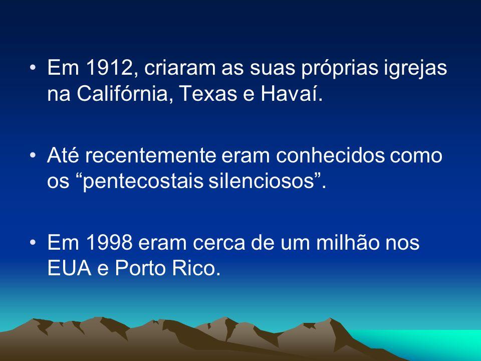 Em 1912, criaram as suas próprias igrejas na Califórnia, Texas e Havaí. Até recentemente eram conhecidos como os pentecostais silenciosos. Em 1998 era