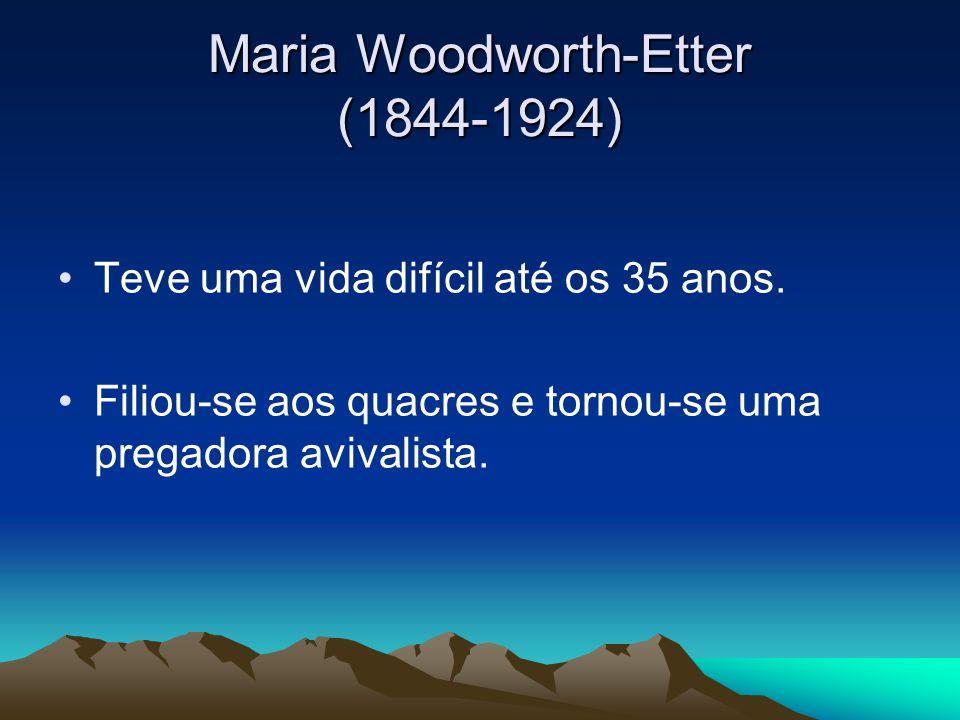 Maria Woodworth-Etter (1844-1924) Teve uma vida difícil até os 35 anos. Filiou-se aos quacres e tornou-se uma pregadora avivalista.