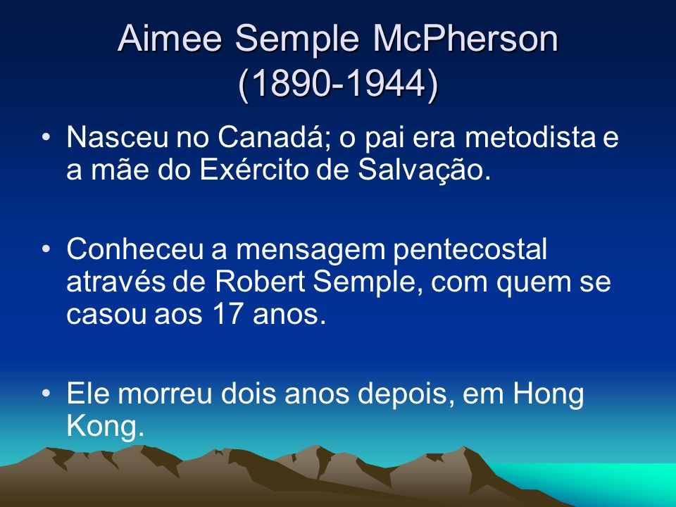 Aimee Semple McPherson (1890-1944) Nasceu no Canadá; o pai era metodista e a mãe do Exército de Salvação. Conheceu a mensagem pentecostal através de R