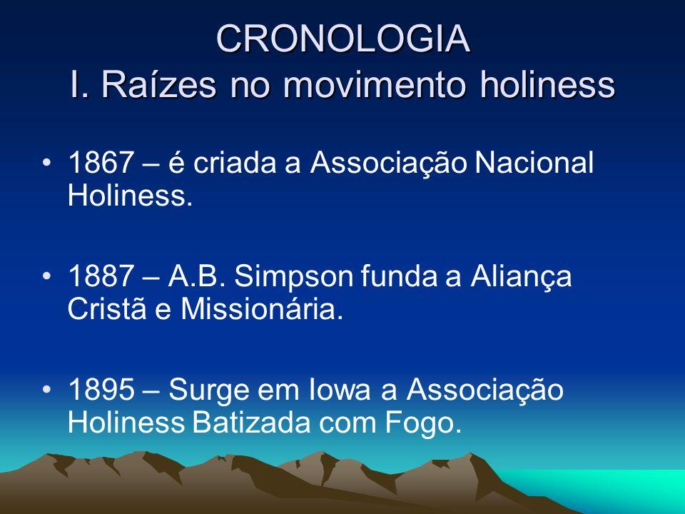 CRONOLOGIA I. Raízes no movimento holiness 1867 – é criada a Associação Nacional Holiness. 1887 – A.B. Simpson funda a Aliança Cristã e Missionária. 1