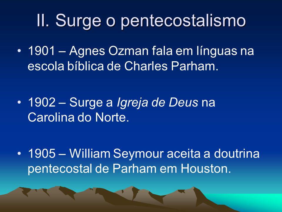 II. Surge o pentecostalismo 1901 – Agnes Ozman fala em línguas na escola bíblica de Charles Parham. 1902 – Surge a Igreja de Deus na Carolina do Norte