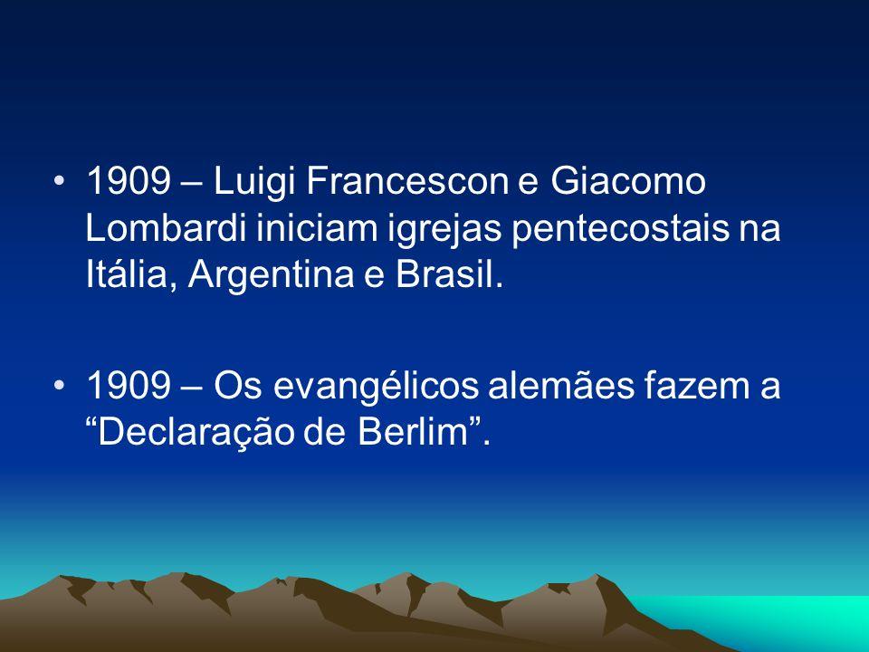 1909 – Luigi Francescon e Giacomo Lombardi iniciam igrejas pentecostais na Itália, Argentina e Brasil. 1909 – Os evangélicos alemães fazem a Declaraçã