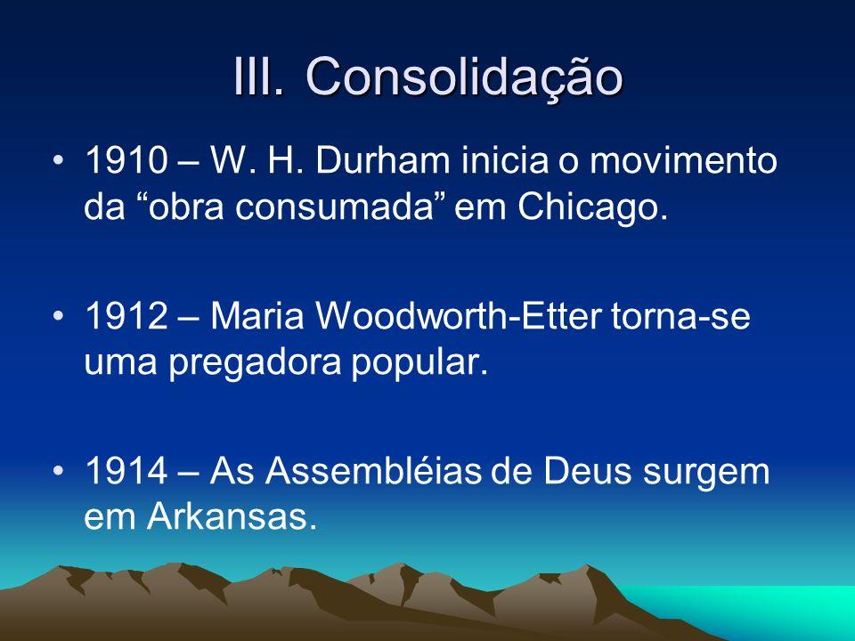 III. Consolidação 1910 – W. H. Durham inicia o movimento da obra consumada em Chicago. 1912 – Maria Woodworth-Etter torna-se uma pregadora popular. 19