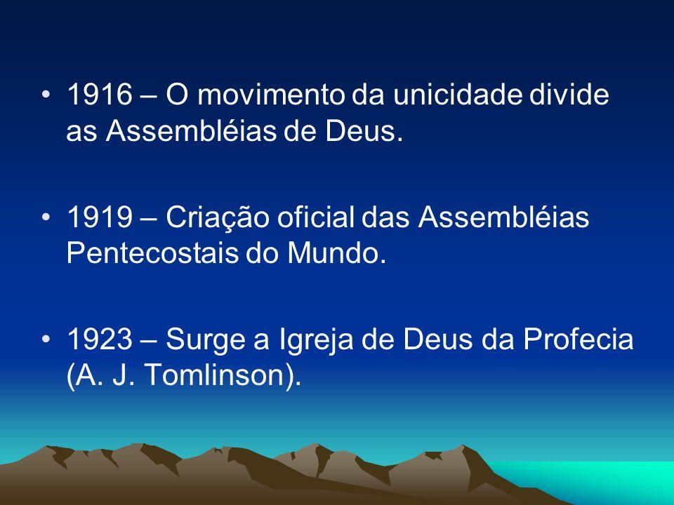 1916 – O movimento da unicidade divide as Assembléias de Deus. 1919 – Criação oficial das Assembléias Pentecostais do Mundo. 1923 – Surge a Igreja de