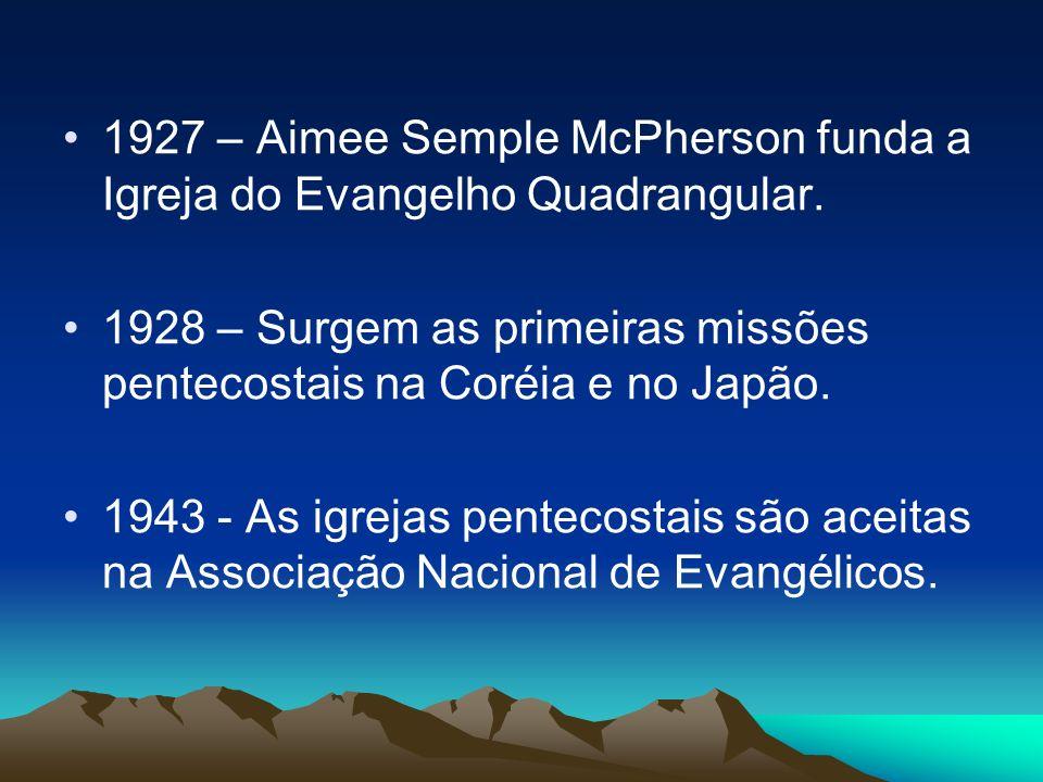 1927 – Aimee Semple McPherson funda a Igreja do Evangelho Quadrangular. 1928 – Surgem as primeiras missões pentecostais na Coréia e no Japão. 1943 - A