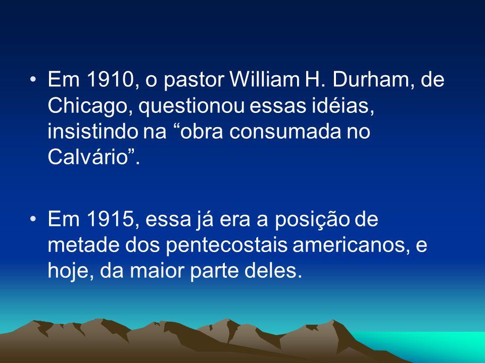 Em 1910, o pastor William H. Durham, de Chicago, questionou essas idéias, insistindo na obra consumada no Calvário. Em 1915, essa já era a posição de