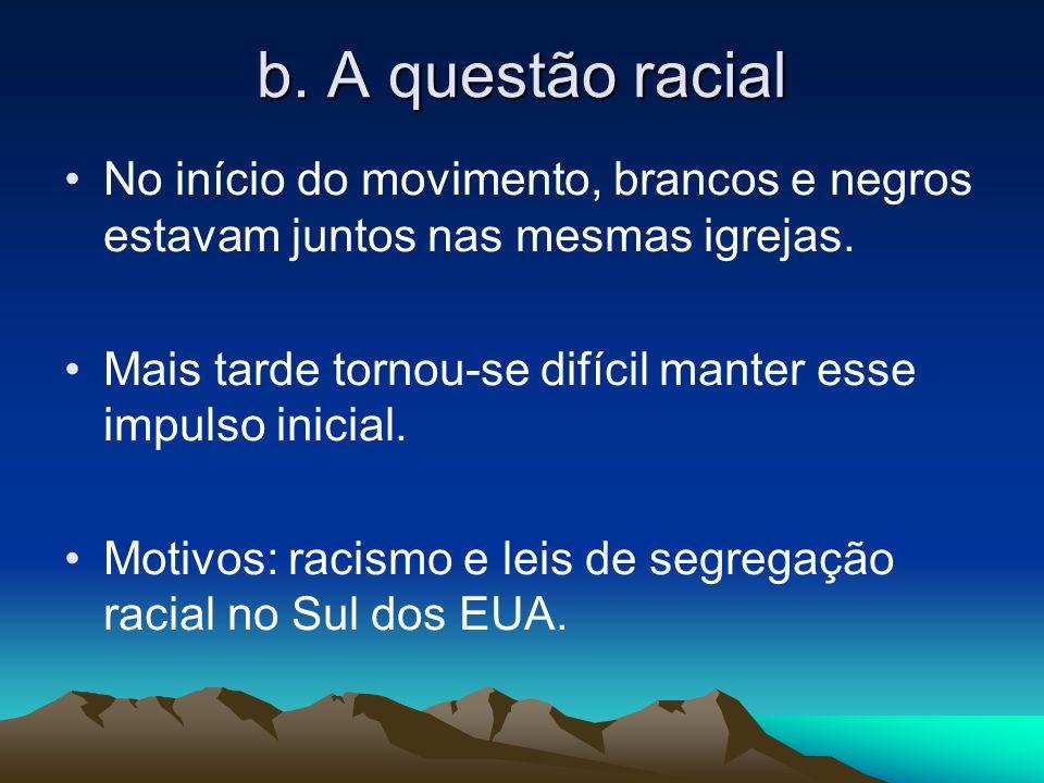 b. A questão racial No início do movimento, brancos e negros estavam juntos nas mesmas igrejas. Mais tarde tornou-se difícil manter esse impulso inici