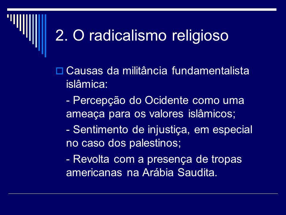 2. O radicalismo religioso Causas da militância fundamentalista islâmica: - Percepção do Ocidente como uma ameaça para os valores islâmicos; - Sentime