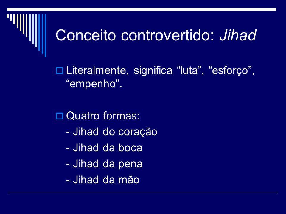 Conceito controvertido: Jihad Literalmente, significa luta, esforço, empenho. Quatro formas: - Jihad do coração - Jihad da boca - Jihad da pena - Jiha
