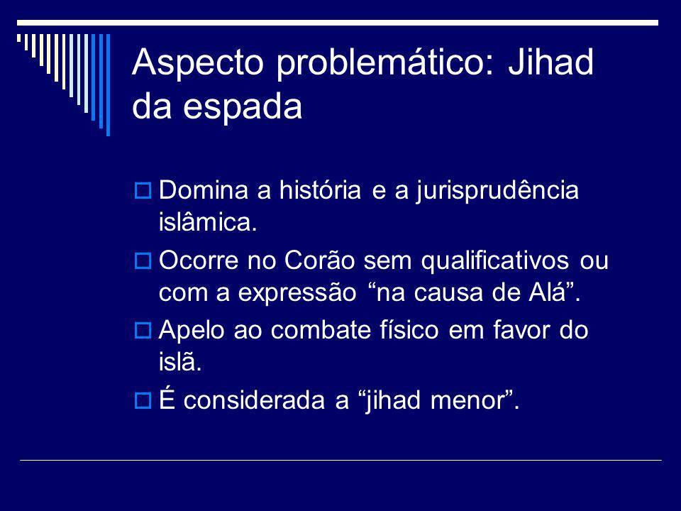 Aspecto problemático: Jihad da espada Domina a história e a jurisprudência islâmica. Ocorre no Corão sem qualificativos ou com a expressão na causa de