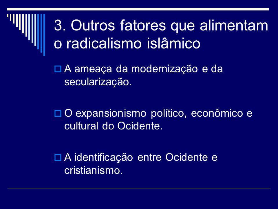 3. Outros fatores que alimentam o radicalismo islâmico A ameaça da modernização e da secularização. O expansionismo político, econômico e cultural do