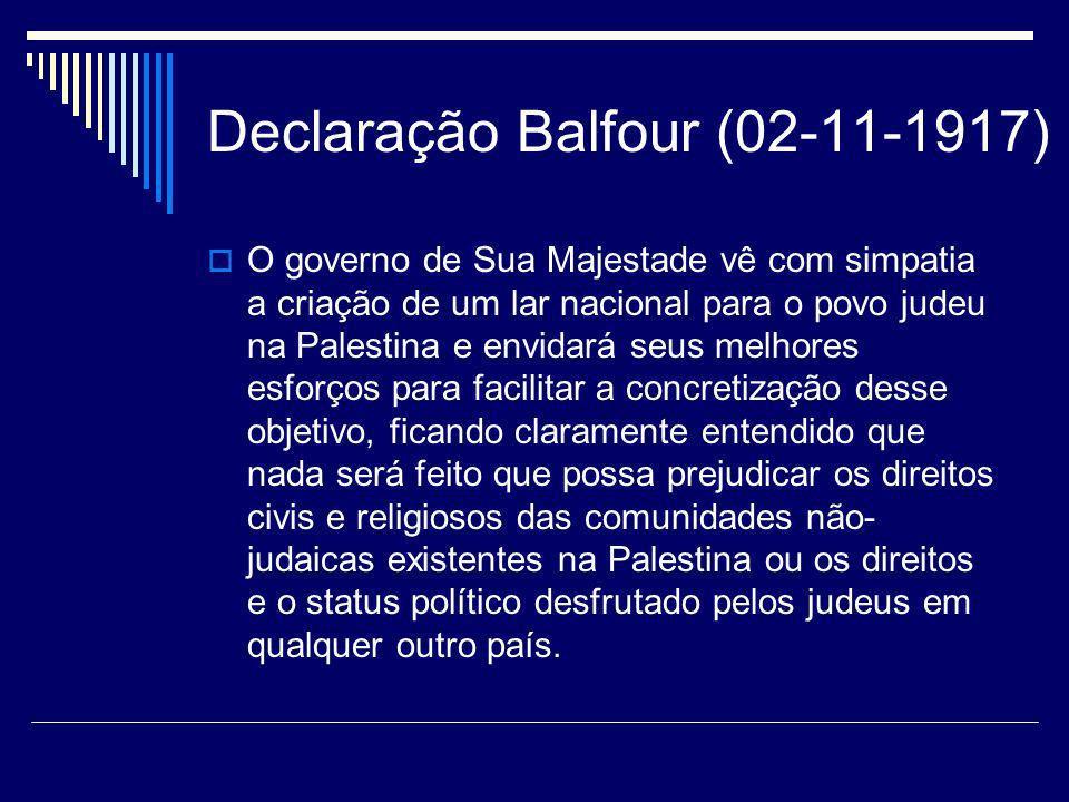 Declaração Balfour (02-11-1917) O governo de Sua Majestade vê com simpatia a criação de um lar nacional para o povo judeu na Palestina e envidará seus
