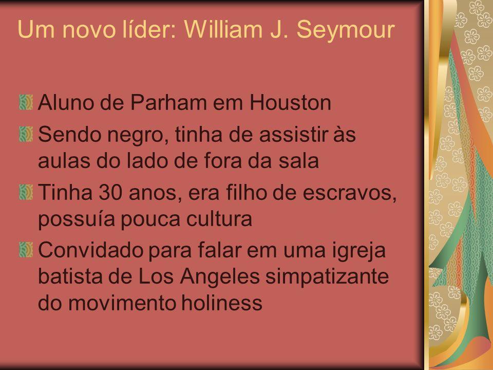 Um novo líder: William J. Seymour Aluno de Parham em Houston Sendo negro, tinha de assistir às aulas do lado de fora da sala Tinha 30 anos, era filho