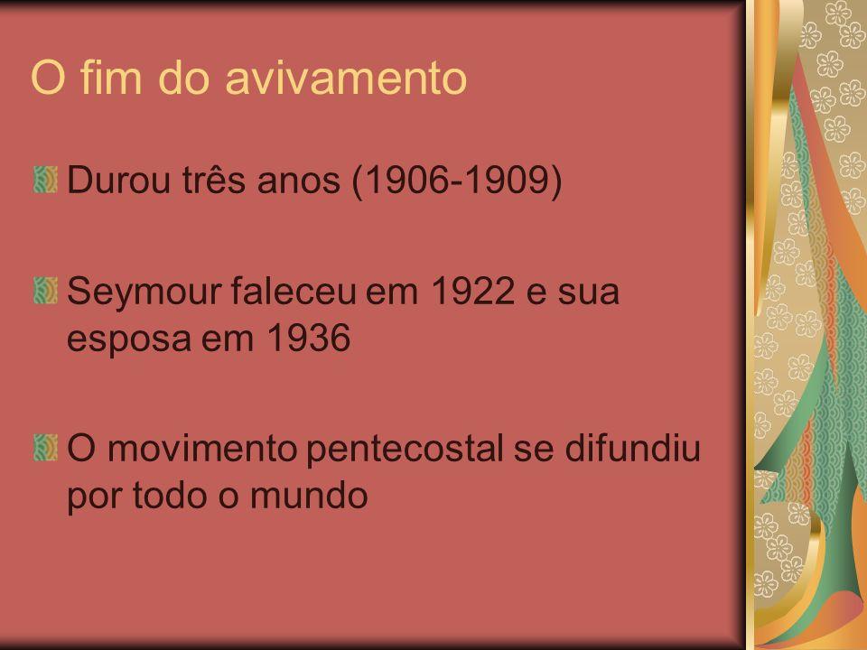 O fim do avivamento Durou três anos (1906-1909) Seymour faleceu em 1922 e sua esposa em 1936 O movimento pentecostal se difundiu por todo o mundo