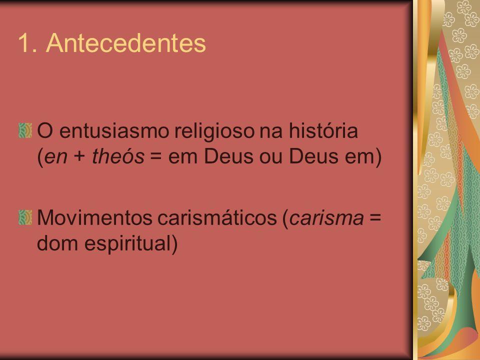 1. Antecedentes O entusiasmo religioso na história (en + theós = em Deus ou Deus em) Movimentos carismáticos (carisma = dom espiritual)