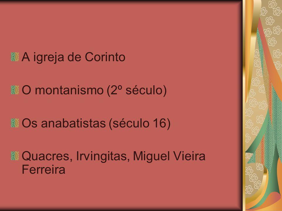 A igreja de Corinto O montanismo (2º século) Os anabatistas (século 16) Quacres, Irvingitas, Miguel Vieira Ferreira