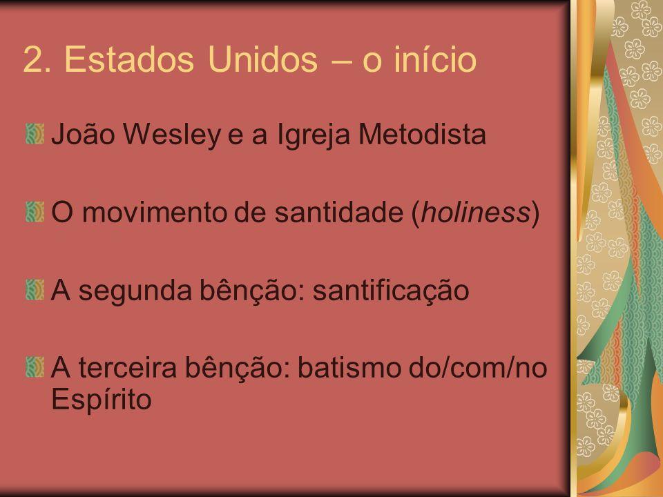 2. Estados Unidos – o início João Wesley e a Igreja Metodista O movimento de santidade (holiness) A segunda bênção: santificação A terceira bênção: ba