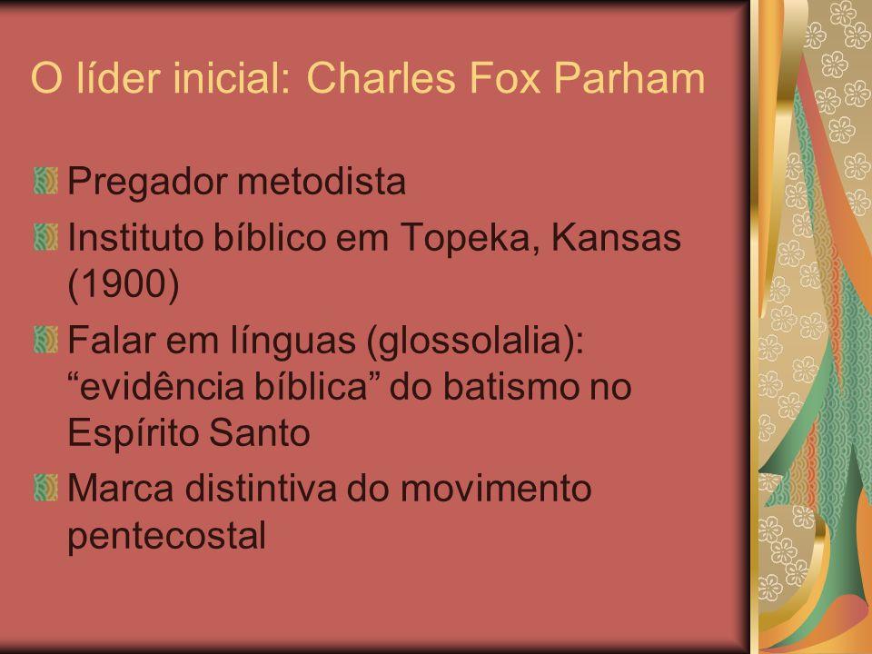 O líder inicial: Charles Fox Parham Pregador metodista Instituto bíblico em Topeka, Kansas (1900) Falar em línguas (glossolalia): evidência bíblica do