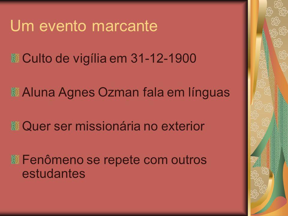 Um evento marcante Culto de vigília em 31-12-1900 Aluna Agnes Ozman fala em línguas Quer ser missionária no exterior Fenômeno se repete com outros est