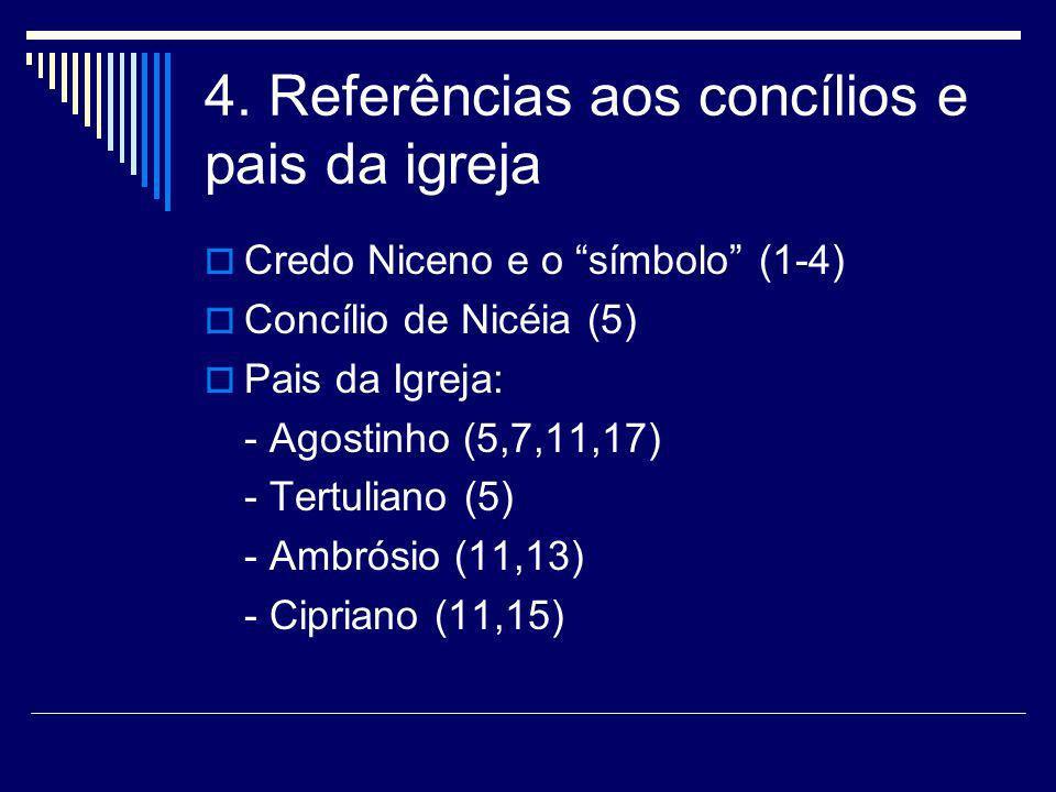 4. Referências aos concílios e pais da igreja Credo Niceno e o símbolo (1-4) Concílio de Nicéia (5) Pais da Igreja: - Agostinho (5,7,11,17) - Tertulia
